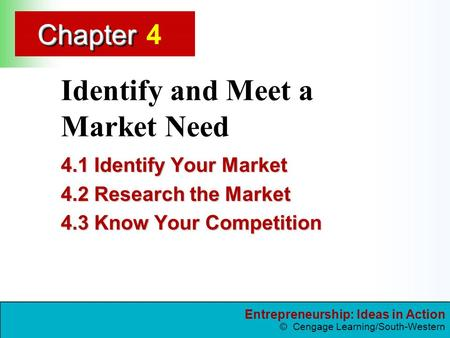 Entrepreneurship: Ideas in Action © Cengage Learning/South-Western ChapterChapter Identify and Meet a Market Need 4.1 Identify Your Market 4.2 Research.
