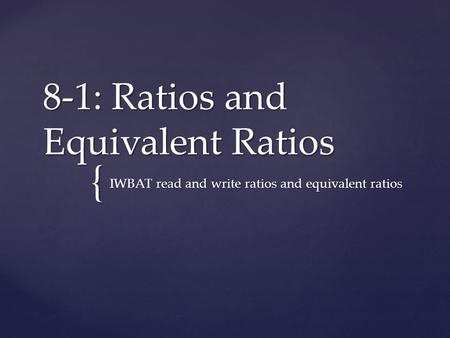 { 8-1: Ratios and Equivalent Ratios IWBAT read and write ratios and equivalent ratios.