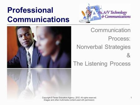 1 Professional Communications Communication Process: Nonverbal Strategies & The Listening Process Copyright © Texas Education Agency, 2012. All rights.