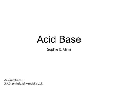 Acid Base Sophie & Mimi Any questions – S.A.Greenhalgh@warwick.ac.uk.