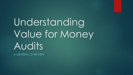Understanding Value for Money Audits A GENERAL OVERVIEW.