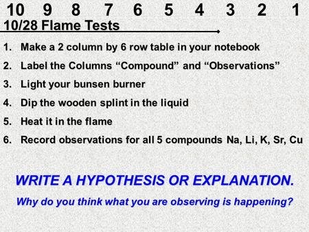 "10 9 8 7 6 5 4 3 2 1 10/28 Flame Tests Make a 2 column by 6 row table in your notebook Label the Columns ""Compound"" and ""Observations"" Light your bunsen."