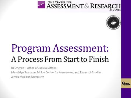 Program Assessment: A Process From Start to Finish RJ Ohgren – Office of Judicial Affairs Mandalyn Swanson, M.S. – Center for Assessment and Research Studies.