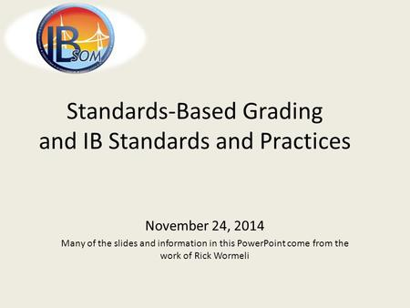 Standards-Based Grading and IB Standards and Practices November 24, 2014 Many of the slides and information in this PowerPoint come from the work of Rick.
