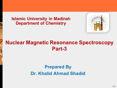 13-1 Nuclear Magnetic Resonance Spectroscopy Part-3 Prepared By Dr. Khalid Ahmad Shadid Islamic University in Madinah Department of Chemistry.