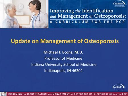 Michael J. Econs, M.D. Professor of Medicine Indiana University School of Medicine Indianapolis, IN 46202 Update on Management of Osteoporosis.
