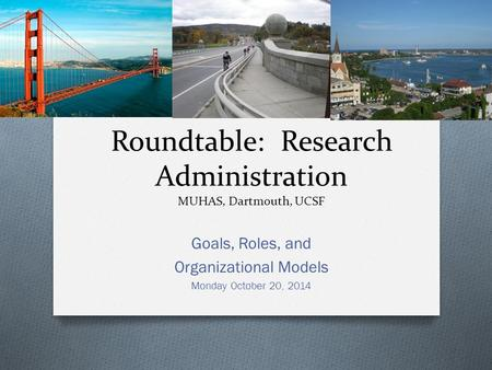 Roundtable: Research Administration MUHAS, Dartmouth, UCSF Goals, Roles, and Organizational Models Monday October 20, 2014.