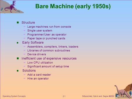 Silberschatz, Galvin and Gagne  2002 2.1 Operating System Concepts Bare Machine (early 1950s) Structure  Large machines run from console  Single user.