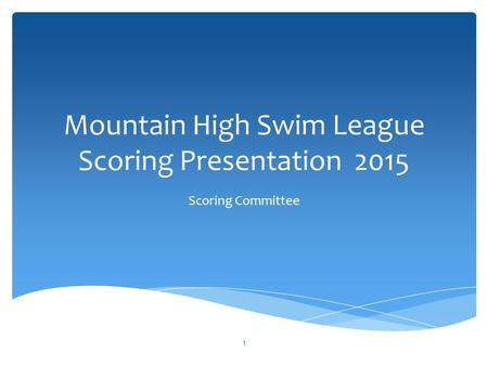 Mountain High Swim League Scoring Presentation 2015 Scoring Committee 1.