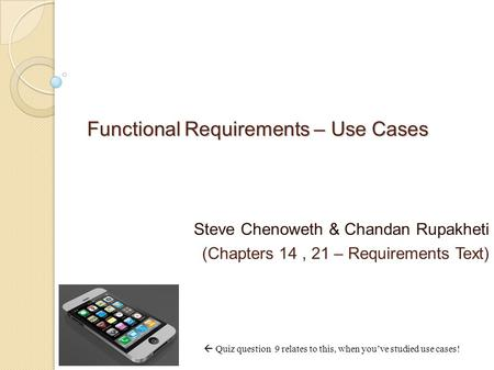 Functional Requirements – Use Cases Steve Chenoweth & Chandan Rupakheti (Chapters 14, 21 – Requirements Text)  Quiz question 9 relates to this, when you've.