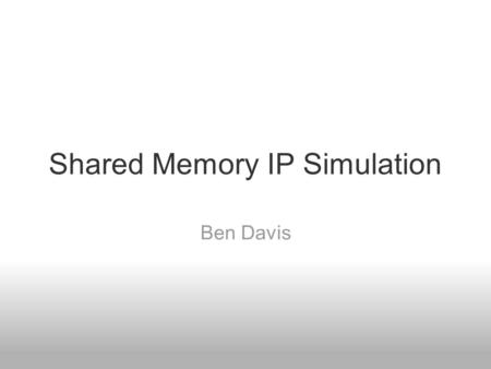 Shared Memory IP Simulation Ben Davis. Outline Description Target Hardware Simulation Model TCP/IP uIP lwIP Results.