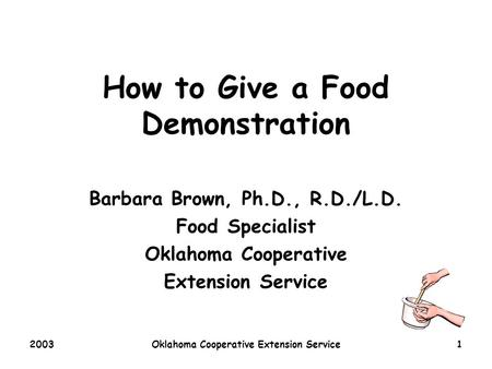 2003Oklahoma Cooperative Extension Service1 How to Give a Food Demonstration Barbara Brown, Ph.D., R.D./L.D. Food Specialist Oklahoma Cooperative Extension.