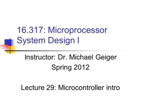 16.317: Microprocessor System Design I Instructor: Dr. Michael Geiger Spring 2012 Lecture 29: Microcontroller intro.