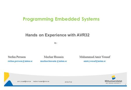 Programming Embedded Systems Hands on Experience with AVR32 By: Stefan Persson Mazhar Hussain Muhammad Amir Yousaf mazhar.hussain.