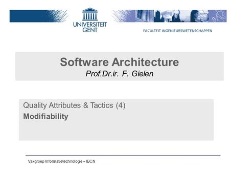 Vakgroep Informatietechnologie – IBCN Software Architecture Prof.Dr.ir. F. Gielen Quality Attributes & Tactics (4) Modifiability.