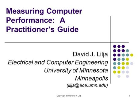 Copyright 2004 David J. Lilja1 Measuring Computer Performance: A Practitioner's Guide David J. Lilja Electrical and Computer Engineering University of.