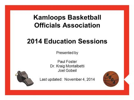 Kamloops Basketball Officials Association 2014 Education Sessions Presented by Paul Foster Dr. Kraig Montalbetti Joel Gobeil Last updated: November 4,