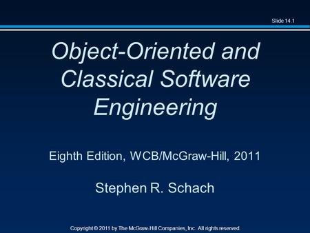 Slide 14.1 Copyright © 2011 by The McGraw-Hill Companies, Inc. All rights reserved. Object-Oriented and Classical Software Engineering Eighth Edition,