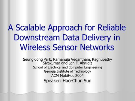 A Scalable Approach for Reliable Downstream Data Delivery in Wireless Sensor Networks Seung-Jong Park, Ramanuja Vedantham, Raghupathy Sivakumar and Lan.