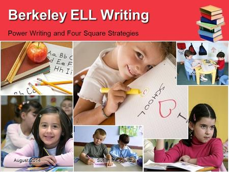 August, 2014 Susan M. Schultz Berkeley ELL Writing Power Writing and Four Square Strategies.