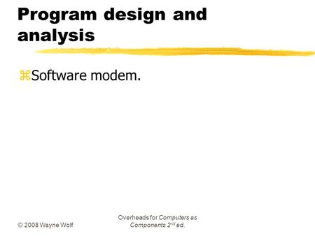 © 2008 Wayne Wolf Overheads for Computers as Components 2 nd ed. Program design and analysis zSoftware modem.