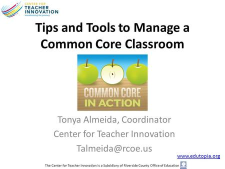 Tips and Tools to Manage a Common Core Classroom Tonya Almeida, Coordinator Center for Teacher Innovation  The Center.