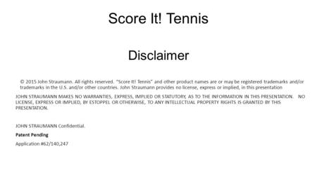 "Disclaimer © 2015 John Straumann. All rights reserved. ""Score It! Tennis"" and other product names are or may be registered trademarks and/or trademarks."