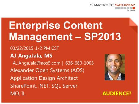 1 | SharePoint Saturday St. Louis 2015 Enterprise Content Management – SP2013 03/22/2015 1-2 PM CST AJ AngaJala, MS | 636-680-1003.