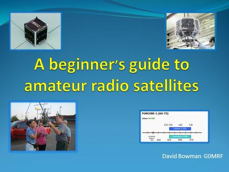 David Bowman G0MRF. Satellite types. – Transponders Repeaters and data Orbits. Where is it and who can I talk to ? What do I need? - Radios and antennas.