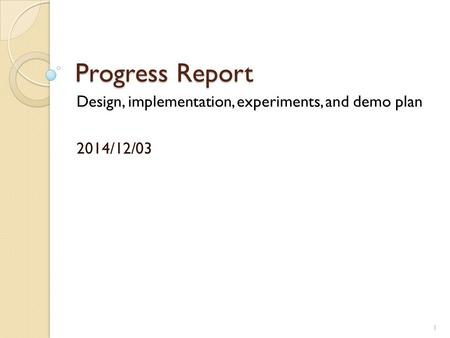 Progress Report Design, implementation, experiments, and demo plan 2014/12/03 1.