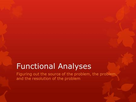 Functional Analyses Figuring out the source of the problem, the problem, and the resolution of the problem.