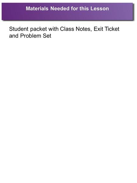 Materials Needed for this Lesson Student packet with Class Notes, Exit Ticket and Problem Set.