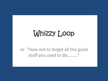 "Whizzy Loop or ""How not to forget all the good stuff you used to do………"""