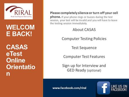 Www.facebook.com/riral WELCOM E BACK! CASAS eTest Online Orientatio n AE Please completely silence or turn off your cell phone. If your phone rings or.