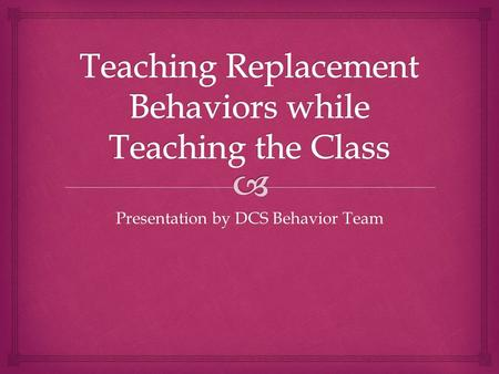 Presentation by DCS Behavior Team.   Appropriate behavior that serves the same function as a problem behavior  Need to teach and reinforce a positive.