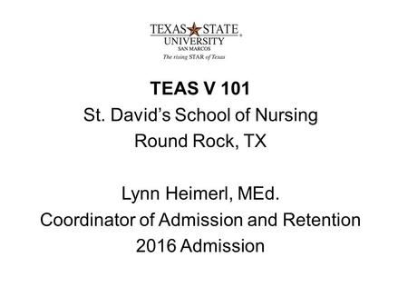 TEAS V 101 St. David's School of Nursing Round Rock, TX Lynn Heimerl, MEd. Coordinator of Admission and Retention 2016 Admission.