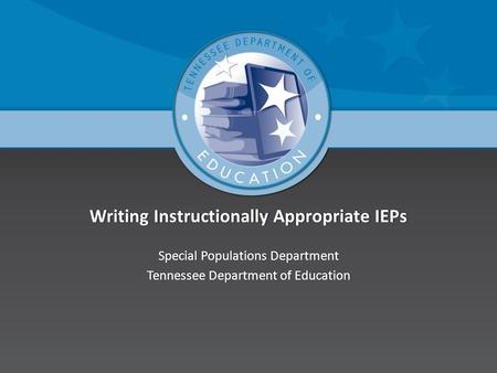 Writing Instructionally Appropriate IEPsWriting Instructionally Appropriate IEPs Special Populations DepartmentSpecial Populations Department Tennessee.