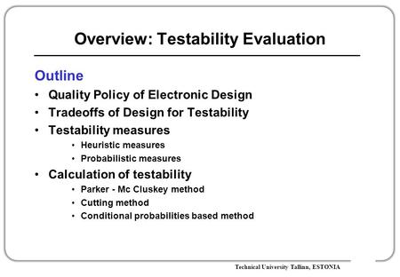 Technical University Tallinn, ESTONIA Overview: Testability Evaluation Outline Quality Policy of Electronic Design Tradeoffs of Design for Testability.