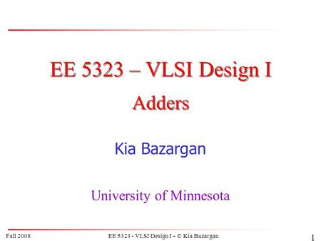 Fall 2008EE 5323 - VLSI Design I - © Kia Bazargan 1 EE 5323 – VLSI Design I Kia Bazargan University of Minnesota Adders.