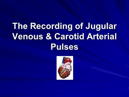 The Recording of Jugular Venous & Carotid Arterial Pulses.