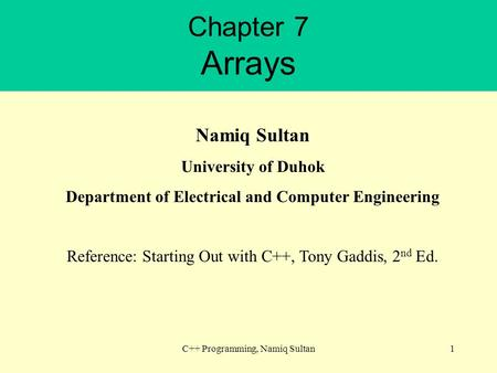 Chapter 7 Arrays C++ Programming, Namiq Sultan1 Namiq Sultan University of Duhok Department of Electrical and Computer Engineering Reference: Starting.