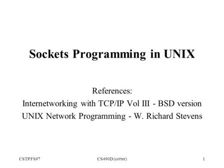 CSTP FS97CS490D (cotter)1 Sockets Programming in UNIX References: Internetworking with TCP/IP Vol III - BSD version UNIX Network Programming - W. Richard.