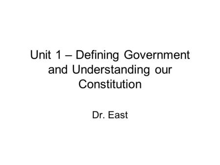 Unit 1 – Defining Government and Understanding our Constitution Dr. East.