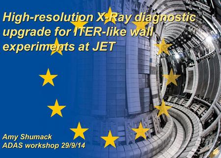A. Shumack 1/(18) ADAS workshop 28 Sept 2014 High-resolution X-Ray diagnostic upgrade for ITER-like wall experiments at JET Amy Shumack ADAS workshop 29/9/14.