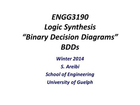 "ENGG3190 Logic Synthesis ""Binary Decision Diagrams"" BDDs Winter 2014 S. Areibi School of Engineering University of Guelph."