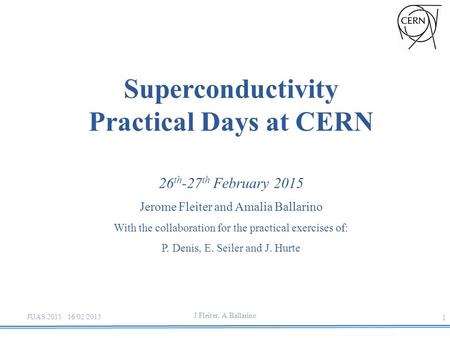 J.Fleiter, A.Ballarino Superconductivity Practical Days at CERN 26 th -27 th February 2015 Jerome Fleiter and Amalia Ballarino With the collaboration for.
