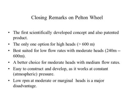 Closing Remarks on Pelton Wheel The first scientifically developed concept and also patented product. The only one option for high heads (> 600 m) Best.