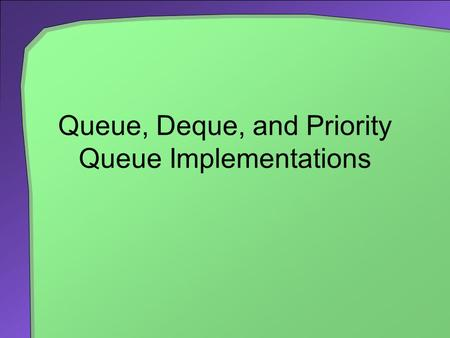 Queue, Deque, and Priority Queue Implementations.