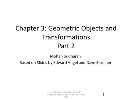 Chapter 3: Geometric Objects and Transformations Part 2 E. Angel and D. Shreiner: Interactive Computer Graphics 6E © Addison-Wesley 2012 1 Mohan Sridharan.