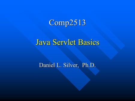 Comp2513 Java Servlet Basics Daniel L. Silver, Ph.D.